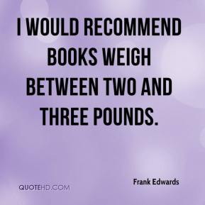 Frank Edwards - I would recommend books weigh between two and three pounds.