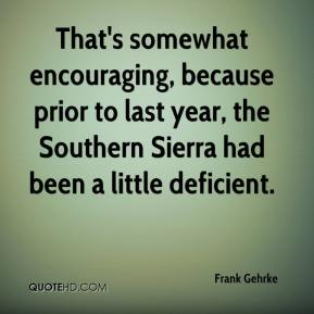 Frank Gehrke - That's somewhat encouraging, because prior to last year, the Southern Sierra had been a little deficient.