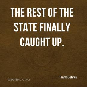 Frank Gehrke - The rest of the state finally caught up.
