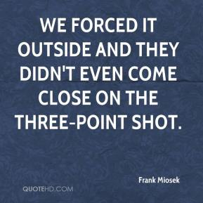 Frank Miosek - We forced it outside and they didn't even come close on the three-point shot.