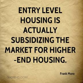 Frank Moro - Entry level housing is actually subsidizing the market for higher-end housing.