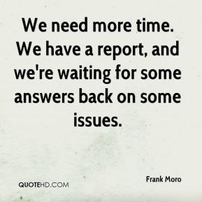 We need more time. We have a report, and we're waiting for some answers back on some issues.