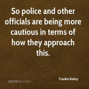 Frankie Bailey - So police and other officials are being more cautious in terms of how they approach this.