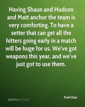 Fred Chao - Having Shaun and Hudson and Matt anchor the team is very comforting. To have a setter that can get all the hitters going early in a match will be huge for us. We've got weapons this year, and we've just got to use them.