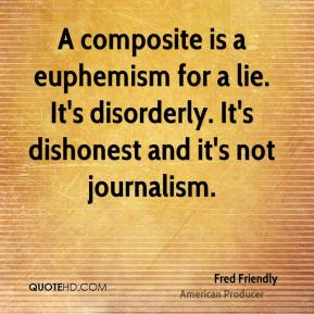 Fred Friendly - A composite is a euphemism for a lie. It's disorderly. It's dishonest and it's not journalism.