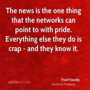 Fred Friendly - The news is the one thing that the networks can point to with pride. Everything else they do is crap - and they know it.