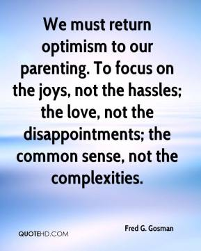 Fred G. Gosman - We must return optimism to our parenting. To focus on the joys, not the hassles; the love, not the disappointments; the common sense, not the complexities.