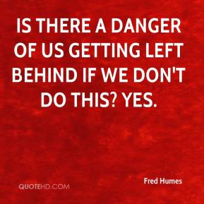 Fred Humes - Is there a danger of us getting left behind if we don't do this? Yes.