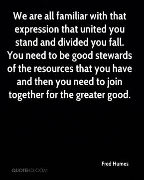 Fred Humes - We are all familiar with that expression that united you stand and divided you fall. You need to be good stewards of the resources that you have and then you need to join together for the greater good.
