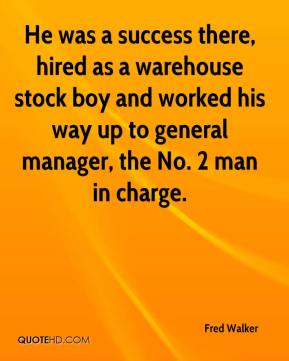 Fred Walker - He was a success there, hired as a warehouse stock boy and worked his way up to general manager, the No. 2 man in charge.