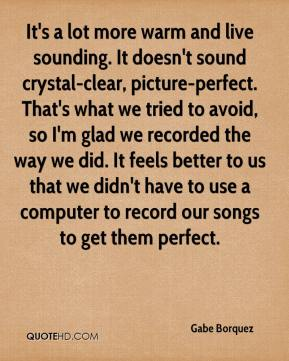 It's a lot more warm and live sounding. It doesn't sound crystal-clear, picture-perfect. That's what we tried to avoid, so I'm glad we recorded the way we did. It feels better to us that we didn't have to use a computer to record our songs to get them perfect.
