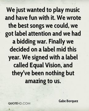 We just wanted to play music and have fun with it. We wrote the best songs we could, we got label attention and we had a bidding war. Finally we decided on a label mid this year. We signed with a label called Equal Vision, and they've been nothing but amazing to us.