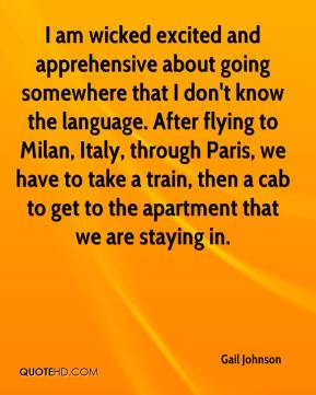 Gail Johnson - I am wicked excited and apprehensive about going somewhere that I don't know the language. After flying to Milan, Italy, through Paris, we have to take a train, then a cab to get to the apartment that we are staying in.