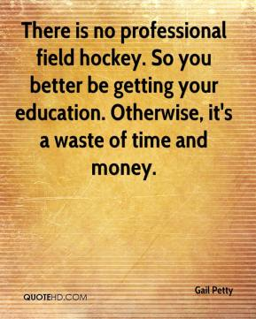 Gail Petty - There is no professional field hockey. So you better be getting your education. Otherwise, it's a waste of time and money.