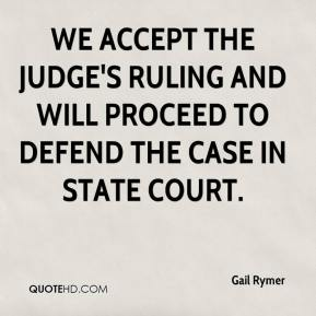 Gail Rymer - We accept the judge's ruling and will proceed to defend the case in state court.