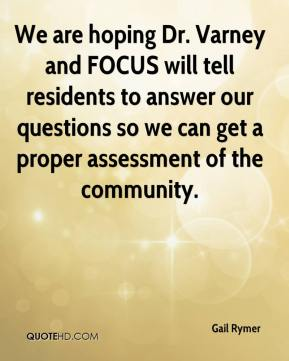 Gail Rymer - We are hoping Dr. Varney and FOCUS will tell residents to answer our questions so we can get a proper assessment of the community.