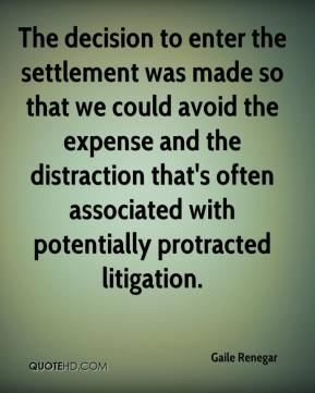 Gaile Renegar - The decision to enter the settlement was made so that we could avoid the expense and the distraction that's often associated with potentially protracted litigation.