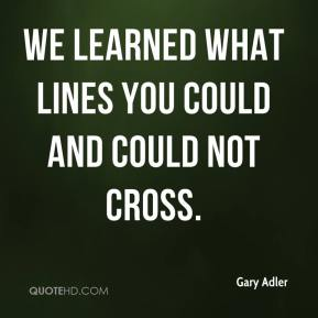 We learned what lines you could and could not cross.