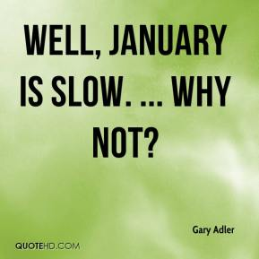 Gary Adler - Well, January is slow. ... Why not?