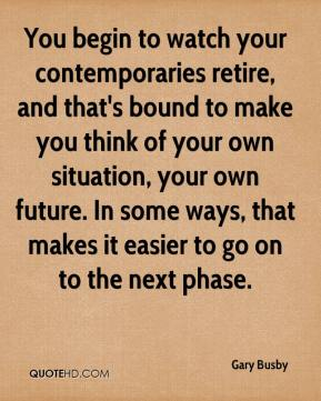 Gary Busby - You begin to watch your contemporaries retire, and that's bound to make you think of your own situation, your own future. In some ways, that makes it easier to go on to the next phase.
