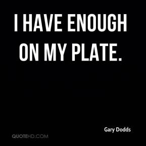 Gary Dodds - I have enough on my plate.