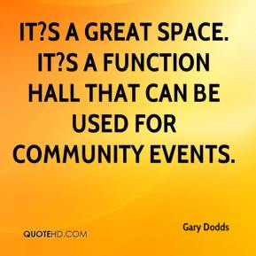 Gary Dodds - It?s a great space. It?s a function hall that can be used for community events.