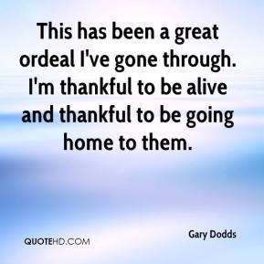 Gary Dodds - This has been a great ordeal I've gone through. I'm thankful to be alive and thankful to be going home to them.