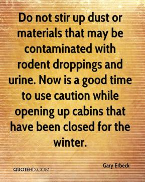 Gary Erbeck - Do not stir up dust or materials that may be contaminated with rodent droppings and urine. Now is a good time to use caution while opening up cabins that have been closed for the winter.