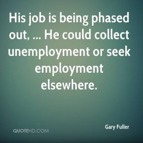 Gary Fuller - His job is being phased out, ... He could collect unemployment or seek employment elsewhere.