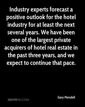 Industry experts forecast a positive outlook for the hotel industry for at least the next several years. We have been one of the largest private acquirers of hotel real estate in the past three years, and we expect to continue that pace.