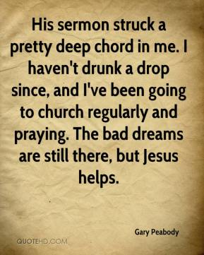 Gary Peabody - His sermon struck a pretty deep chord in me. I haven't drunk a drop since, and I've been going to church regularly and praying. The bad dreams are still there, but Jesus helps.