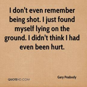 Gary Peabody - I don't even remember being shot. I just found myself lying on the ground. I didn't think I had even been hurt.