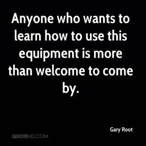 Gary Root - Anyone who wants to learn how to use this equipment is more than welcome to come by.