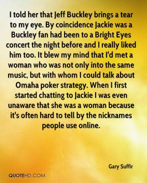 I told her that Jeff Buckley brings a tear to my eye. By coincidence Jackie was a Buckley fan had been to a Bright Eyes concert the night before and I really liked him too. It blew my mind that I'd met a woman who was not only into the same music, but with whom I could talk about Omaha poker strategy. When I first started chatting to Jackie I was even unaware that she was a woman because it's often hard to tell by the nicknames people use online.