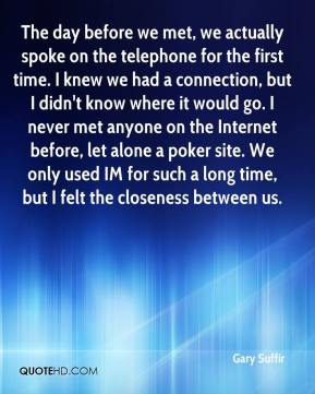 The day before we met, we actually spoke on the telephone for the first time. I knew we had a connection, but I didn't know where it would go. I never met anyone on the Internet before, let alone a poker site. We only used IM for such a long time, but I felt the closeness between us.
