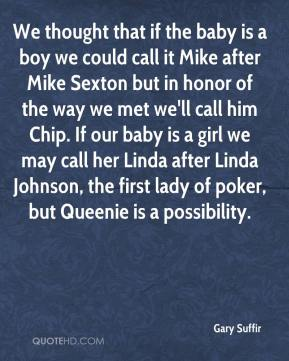 We thought that if the baby is a boy we could call it Mike after Mike Sexton but in honor of the way we met we'll call him Chip. If our baby is a girl we may call her Linda after Linda Johnson, the first lady of poker, but Queenie is a possibility.