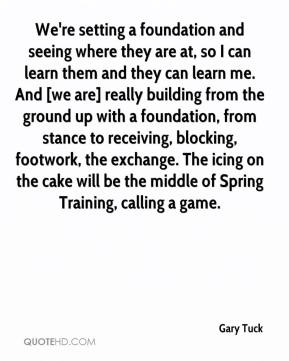 Gary Tuck - We're setting a foundation and seeing where they are at, so I can learn them and they can learn me. And [we are] really building from the ground up with a foundation, from stance to receiving, blocking, footwork, the exchange. The icing on the cake will be the middle of Spring Training, calling a game.