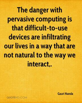 Gauri Nanda - The danger with pervasive computing is that difficult-to-use devices are infiltrating our lives in a way that are not natural to the way we interact.