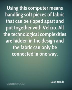 Gauri Nanda - Using this computer means handling soft pieces of fabric that can be ripped apart and put together with Velcro. All the technological complexities are hidden in the design and the fabric can only be connected in one way.