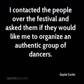 Gayla Curtis - I contacted the people over the festival and asked them if they would like me to organize an authentic group of dancers.