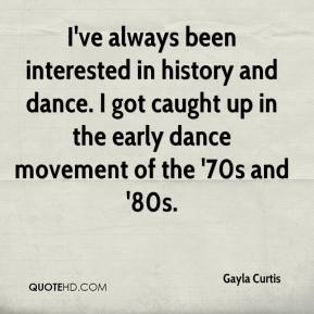 Gayla Curtis - I've always been interested in history and dance. I got caught up in the early dance movement of the '70s and '80s.