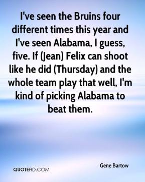 Gene Bartow - I've seen the Bruins four different times this year and I've seen Alabama, I guess, five. If (Jean) Felix can shoot like he did (Thursday) and the whole team play that well, I'm kind of picking Alabama to beat them.