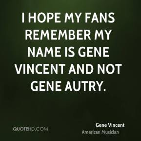 I hope my fans remember my name is Gene Vincent and not Gene Autry.
