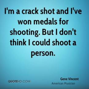 I'm a crack shot and I've won medals for shooting. But I don't think I could shoot a person.