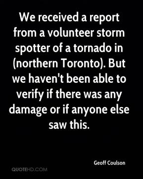 Geoff Coulson - We received a report from a volunteer storm spotter of a tornado in (northern Toronto). But we haven't been able to verify if there was any damage or if anyone else saw this.