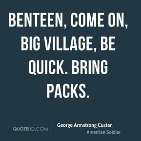 Benteen, come on, big village, be quick. Bring packs.