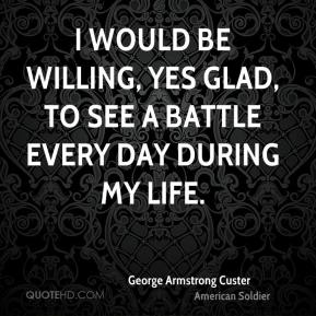 I would be willing, yes glad, to see a battle every day during my life.