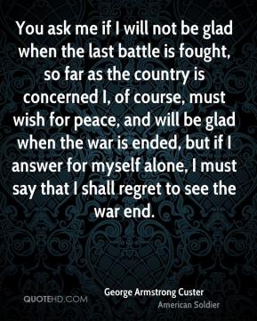 George Armstrong Custer - You ask me if I will not be glad when the last battle is fought, so far as the country is concerned I, of course, must wish for peace, and will be glad when the war is ended, but if I answer for myself alone, I must say that I shall regret to see the war end.