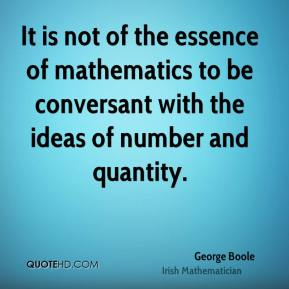 George Boole - It is not of the essence of mathematics to be conversant with the ideas of number and quantity.