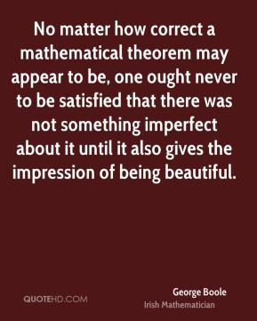 No matter how correct a mathematical theorem may appear to be, one ought never to be satisfied that there was not something imperfect about it until it also gives the impression of being beautiful.